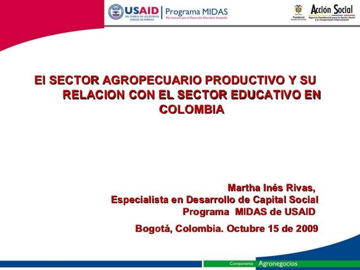 El SECTOR AGROPECUARIO PRODUCTIVO Y SU RELACION CON EL SECTOR EDUCATIVO EN COLOMBIA Martha Inés Rivas,  Especialista en De...