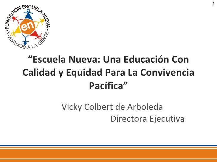 """"""" Escuela Nueva: Una Educación Con Calidad y Equidad Para La Convivencia Pacífica"""" Vicky Colbert de Arboleda  Directora Ej..."""