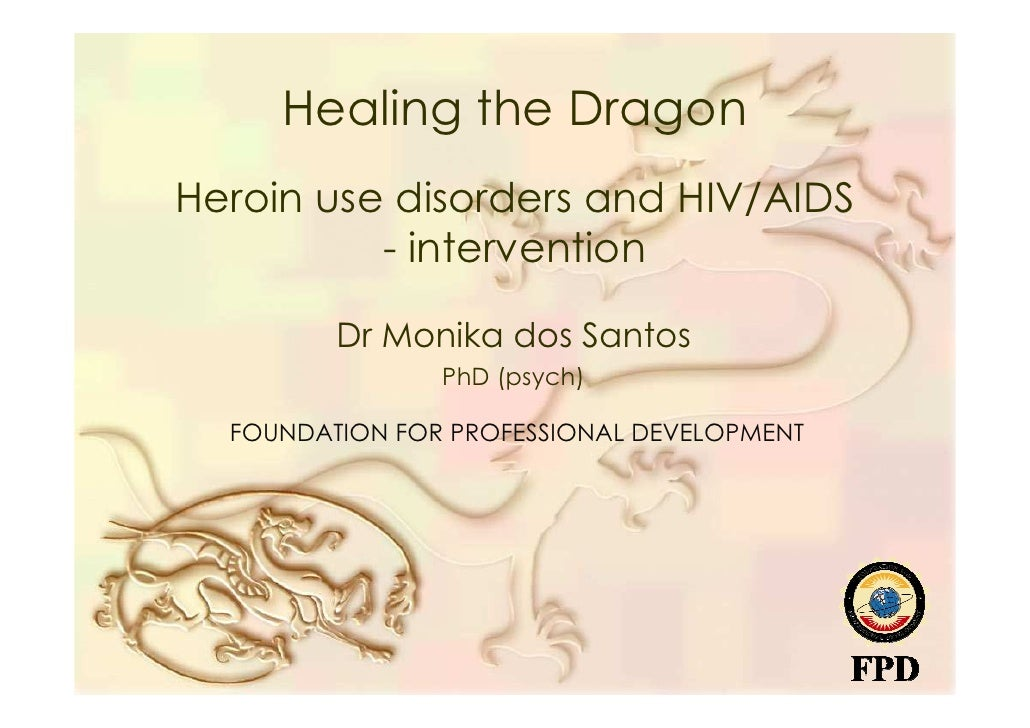 Healing the Dragon Heroin use disorders and HIV/AIDS           - intervention           Dr Monika dos Santos              ...