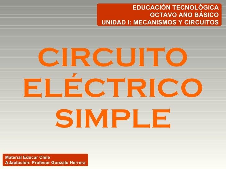 CIRCUITO ELÉCTRICO SIMPLE EDUCACIÓN TECNOLÓGICA OCTAVO AÑO BÁSICO UNIDAD I: MECANISMOS Y CIRCUITOS Material Educar Chile A...