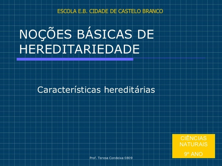 NOÇÕES BÁSICAS DE HEREDITARIEDADE Características hereditárias ESCOLA E.B. CIDADE DE CASTELO BRANCO CIÊNCIAS NATURAIS 9º ANO