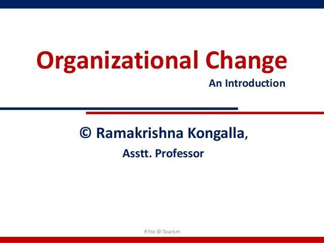 Organizational Change                               An Introduction   © Ramakrishna Kongalla,        Asstt. Professor     ...