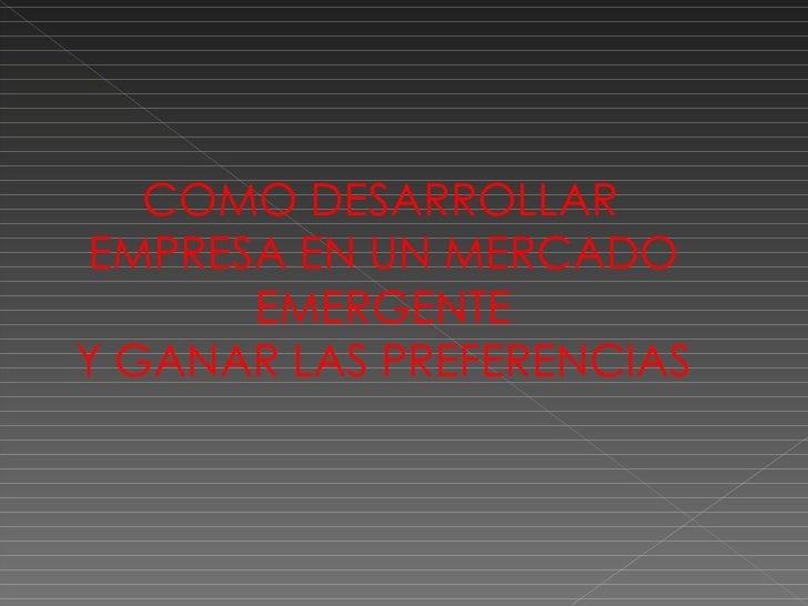 COMO DESARROLLAREMPRESA EN UN MERCADO      EMERGENTEY GANAR LAS PREFERENCIAS