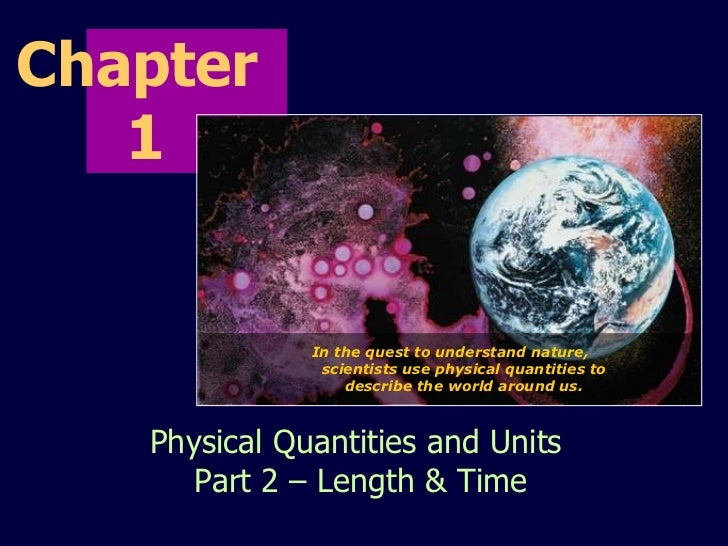 Chapter  1 Physical Quantities and Units  Part 2 – Length & Time In the quest to understand nature, scientists use physica...