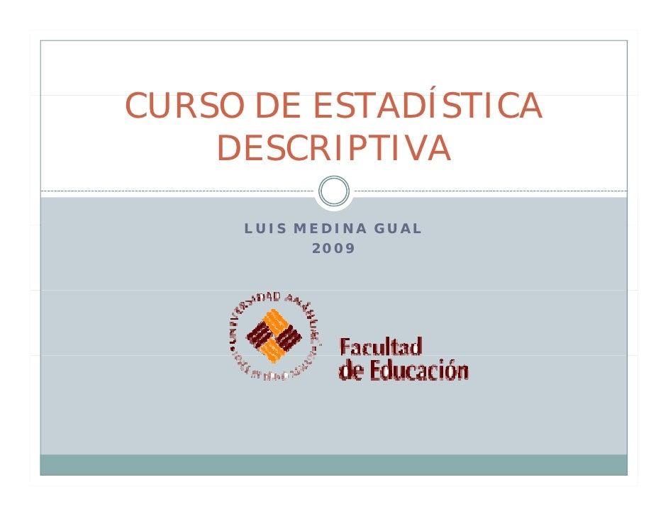 CURSO DE ESTADÍSTICA     DESCRIPTIVA       LUIS MEDINA GUAL            2009
