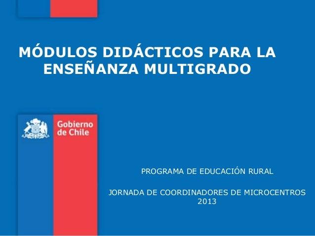 MÓDULOS DIDÁCTICOS PARA LAENSEÑANZA MULTIGRADOPROGRAMA DE EDUCACIÓN RURALJORNADA DE COORDINADORES DE MICROCENTROS2013