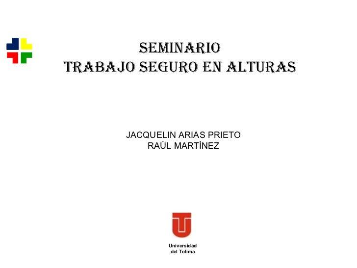 Universidad del Tolima SEMINARIO TRABAJO SEGURO EN ALTURAS JACQUELIN ARIAS PRIETO RAÚL MARTÍNEZ