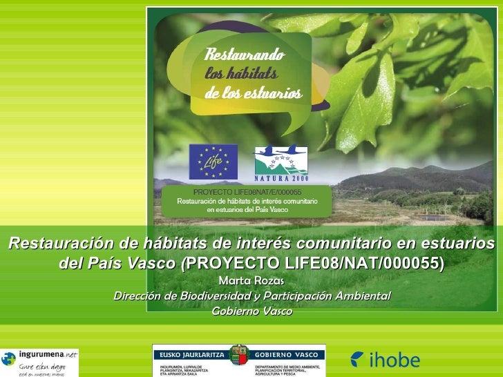 Restauración de hábitats de interés comunitario en estuarios del País Vasco ( PROYECTO LIFE08/NAT/000055) Marta Rozas Dire...