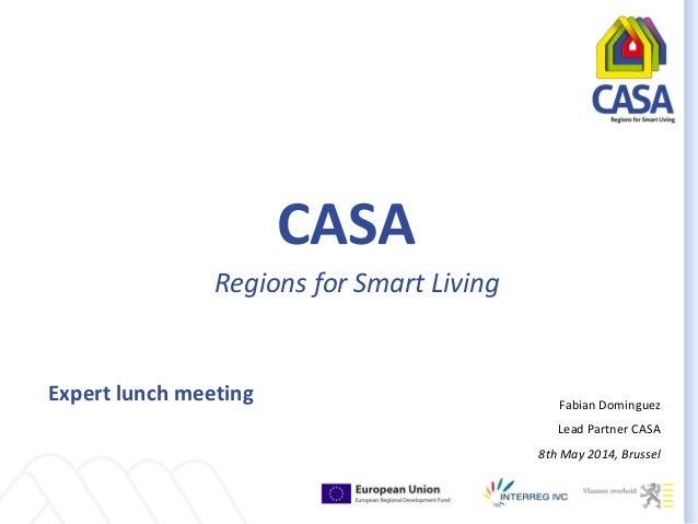 CASA Regions for Smart Living Expert lunch meeting Fabian Dominguez Lead Partner CASA 8th May 2014, Brussel
