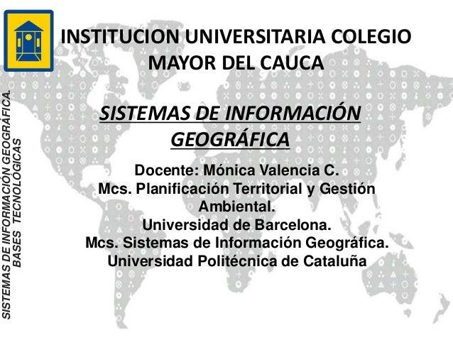 INSTITUCION UNIVERSITARIA COLEGIO MAYOR DEL CAUCA SISTEMAS DE INFORMACIÓN GEOGRÁFICA SISTEMASDEINFORMACIÓNGEOGRÁFICA. BASE...