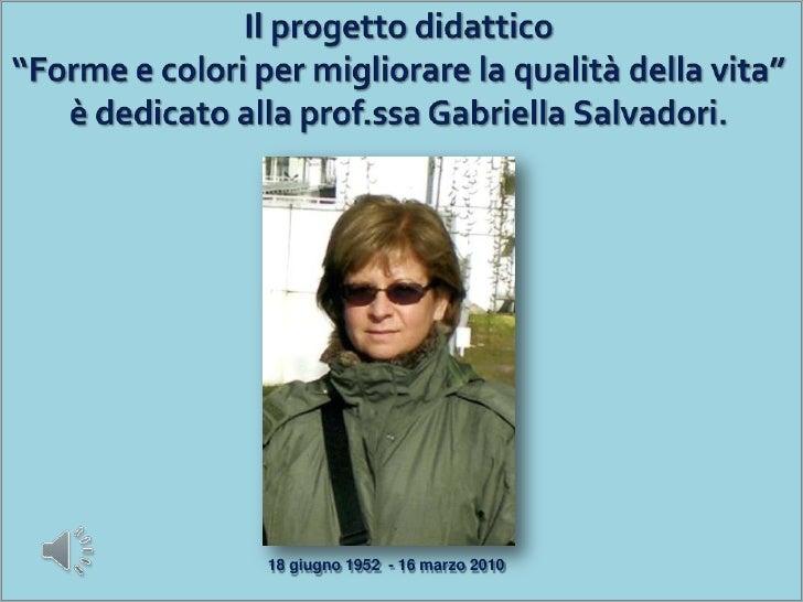 """Il progetto didattico""""Forme e colori per migliorare la qualità della vita""""è dedicato alla prof.ssa Gabriella Salvadori.<br..."""