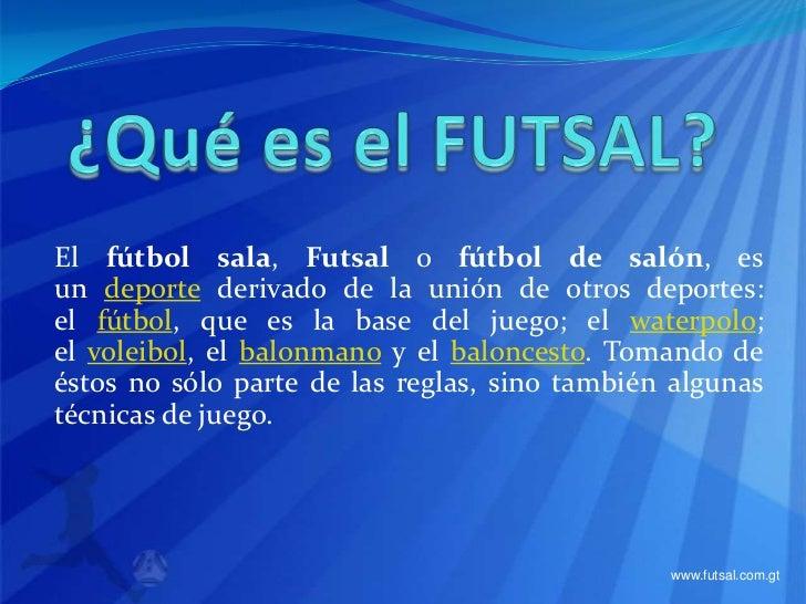 ¿Qué es el FUTSAL?<br />Elfútbol sala,Futsalofútbol de salón, es undeportederivado de la unión de otros deportes: el...
