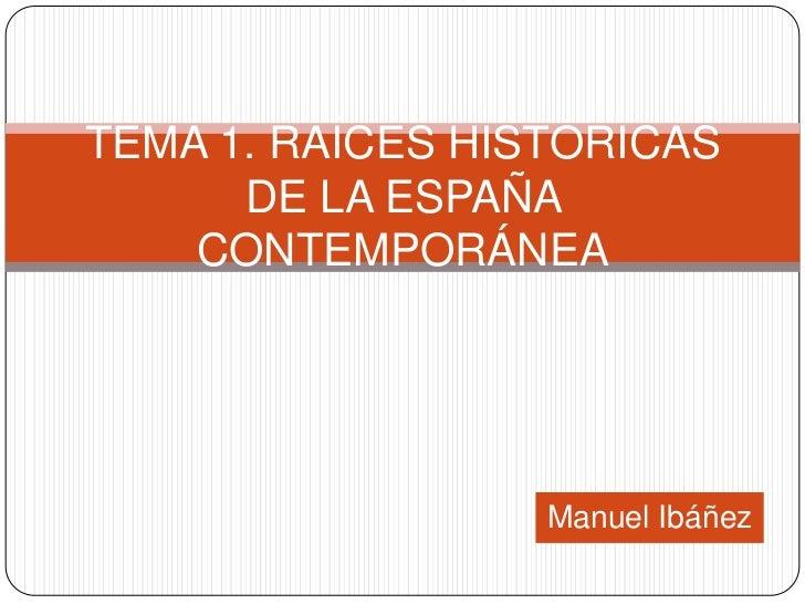 TEMA 1. RAÍCES HISTÓRICAS      DE LA ESPAÑA    CONTEMPORÁNEA                  Manuel Ibáñez