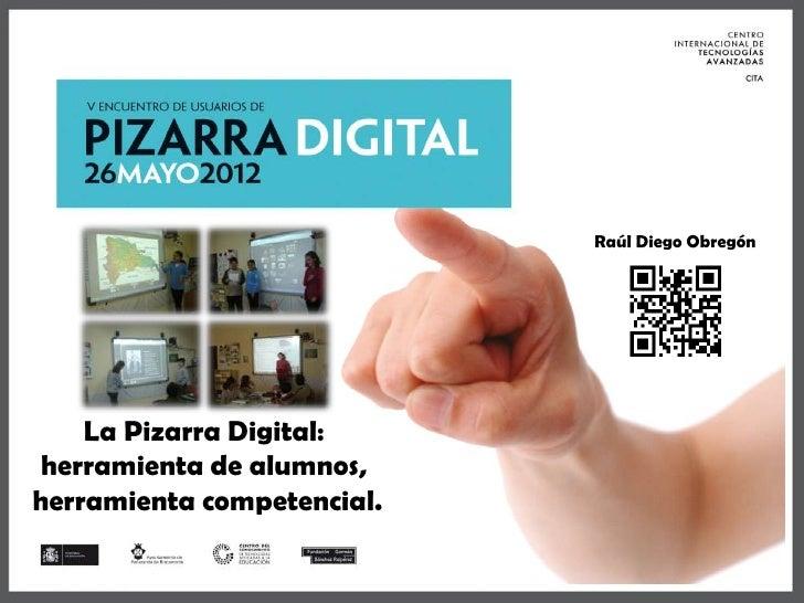Raúl Diego Obregón    La Pizarra Digital: herramienta de alumnos,herramienta competencial.