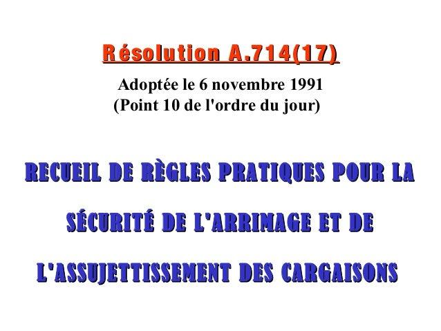 R ésolution A.714(17)R ésolution A.714(17) Adoptée le 6 novembre 1991 (Point 10 de l'ordre du jour) RECUEIL DE RÈGLES PRAT...