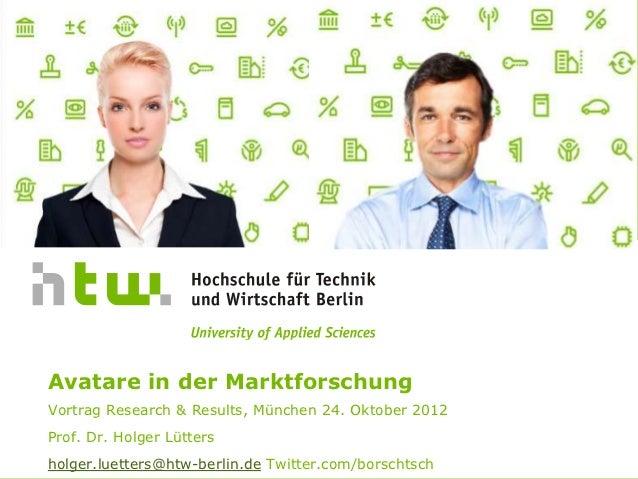 Avatare in der MarktforschungVortrag Research & Results, München 24. Oktober 2012Prof. Dr. Holger Lüttersholger.luetters@h...