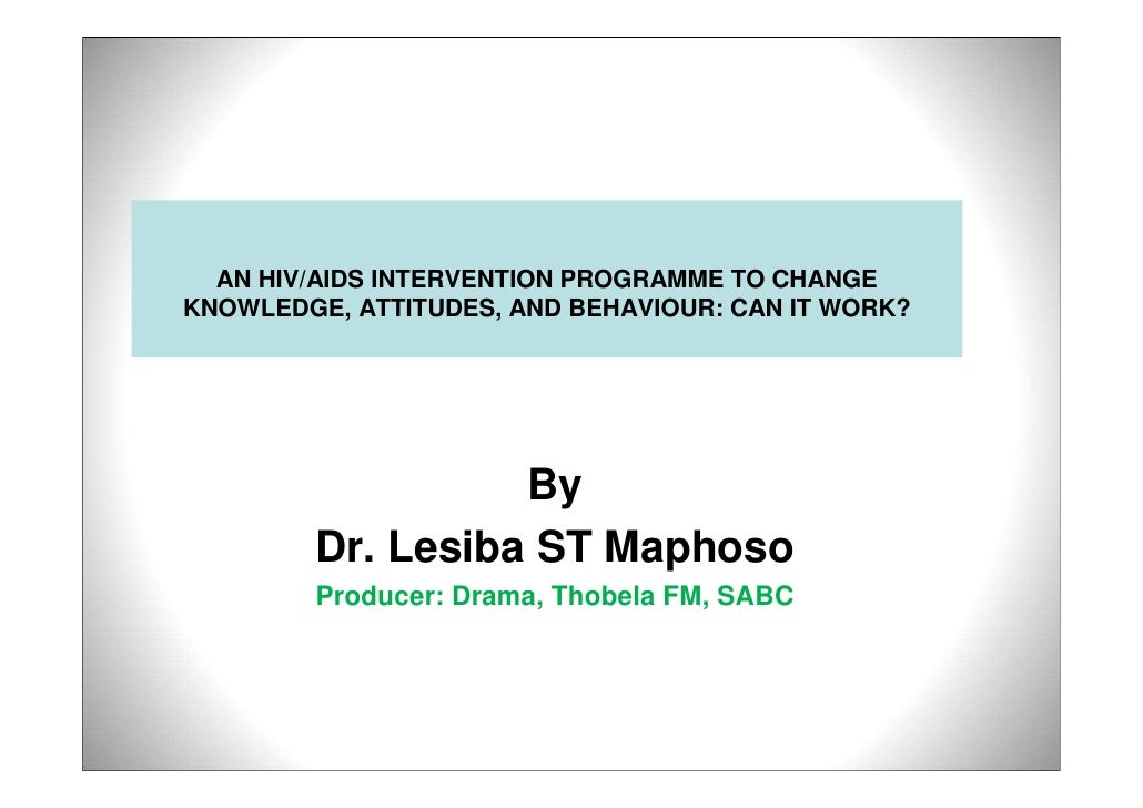 AN HIV/AIDS INTERVENTION PROGRAMME TO CHANGE KNOWLEDGE, ATTITUDES, AND BEHAVIOUR: CAN IT WORK?                       By   ...