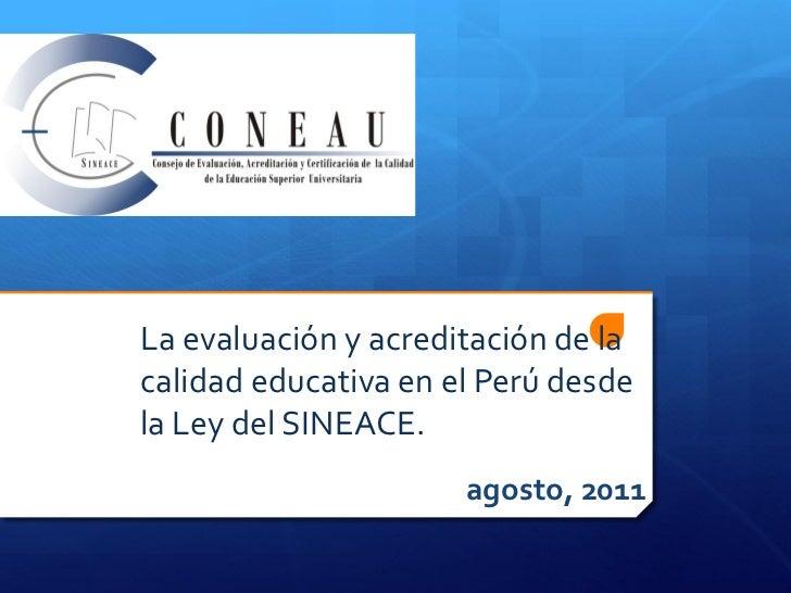 La evaluación y acreditación de lacalidad educativa en el Perú desdela Ley del SINEACE.                      agosto, 2011