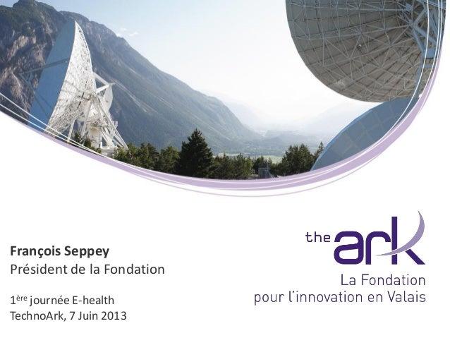 François SeppeyPrésident de la Fondation1ère journée E-healthTechnoArk, 7 Juin 2013