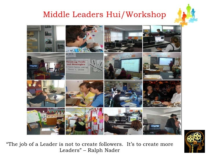 """Middle Leaders Hui/Workshop """" The job of a Leader is not to create followers.  It's to create more Leaders"""" – Ralph Nader"""