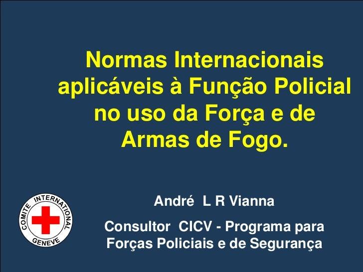 Normas Internacionais       aplicáveis à Função Policial           no uso da Força e de             Armas de Fogo.        ...