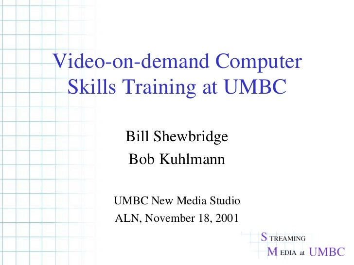 Video-on-demand Computer Skills Training at UMBC Bill Shewbridge Bob Kuhlmann UMBC New Media Studio ALN, November 18, 2001