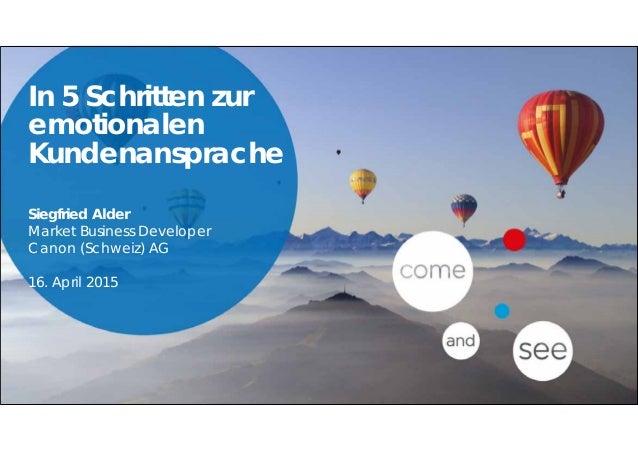 In 5 Schritten zur emotionalen Kundenansprache Siegfried Alder Market Business Developer Canon (Schweiz) AG 16. April 2015