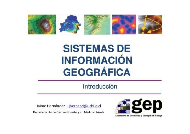 SISTEMAS DE INFORMACIÓN GEOGRÁFICA Introducción Jaime Hernández – jhernand@uchile.cl Departamento de Gestión Forestal y su...