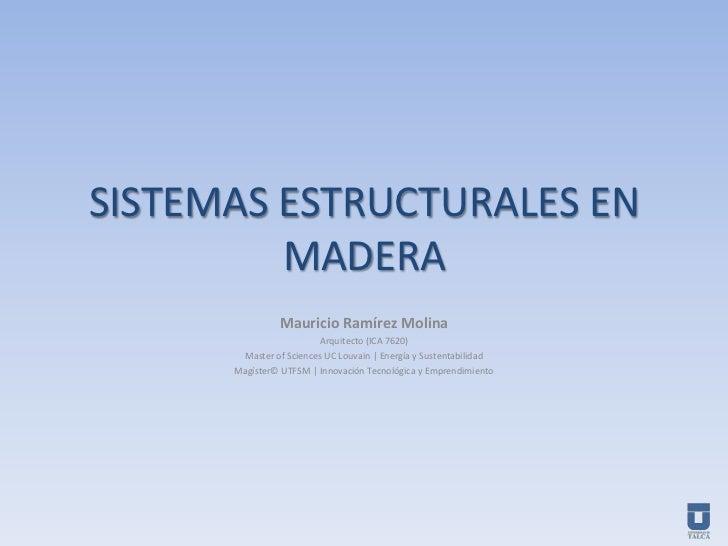 SISTEMAS ESTRUCTURALES EN MADERA<br />Mauricio Ramírez Molina<br />Arquitecto (ICA 7620)<br />Master of Sciences UC Louvai...