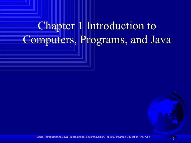 Chapter 1 Introduction toComputers, Programs, and Java  Liang, Introduction to Java Programming, Seventh Edition, (c) 2009...