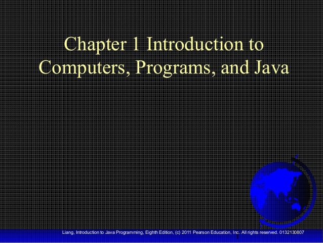 Chapter 1 Introduction to Computers, Programs, and Java  1  Liang, Introduction to Java Programming, Eighth Edition, (c) 2...