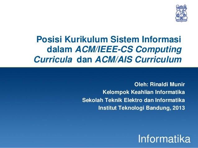 1InformatikaPosisi Kurikulum Sistem Informasidalam ACM/IEEE-CS ComputingCurricula dan ACM/AIS CurriculumOleh: Rinaldi Muni...