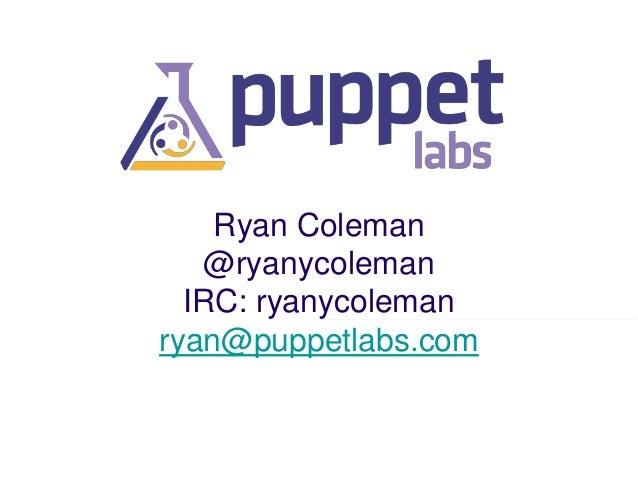 Ryan Coleman @ryanycoleman IRC: ryanycoleman ryan@puppetlabs.com
