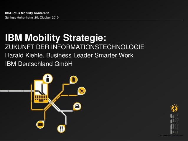 © 2009 IBM Corporation IBM Mobility Strategie: ZUKUNFT DER INFORMATIONSTECHNOLOGIE Harald Kiehle, Business Leader Smarter ...