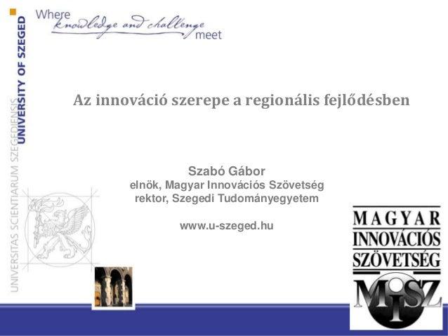 Az innováció szerepe a regionális fejlődésben Szabó Gábor elnök, Magyar Innovációs Szövetség rektor, Szegedi Tudományegyet...