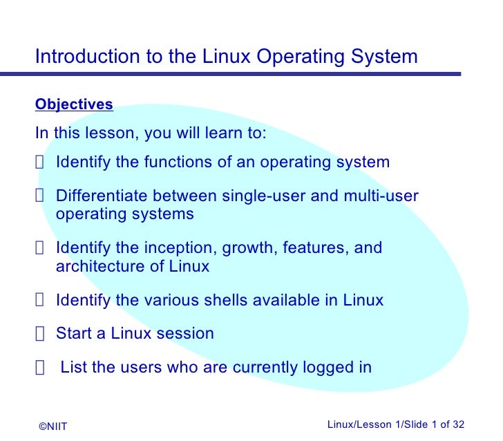 Introduction to the Linux Operating SystemObjectivesIn this lesson, you will learn to: Identify the functions of an operat...
