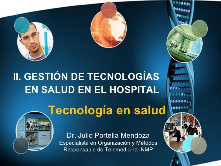 Tecnología en salud Dr. Julio Portella Mendoza Especialista en Organización y Métodos Responsable de Telemedicina INMP II....