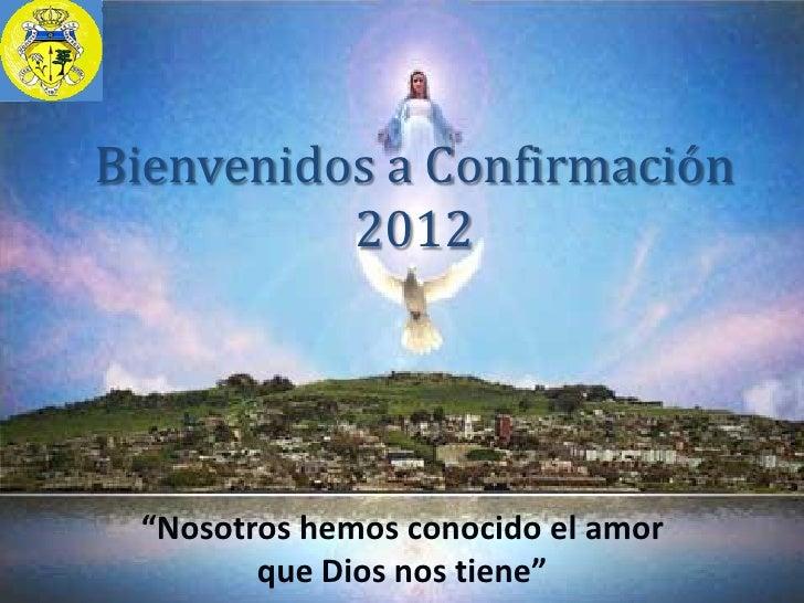 """Bienvenidos a Confirmación          2012 """"Nosotros hemos conocido el amor        que Dios nos tiene"""""""