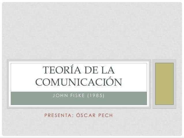 TEORÍA DE LACOMUNICACIÓN   JOHN FISKE (1985) PRESENTA: ÓSCAR PECH