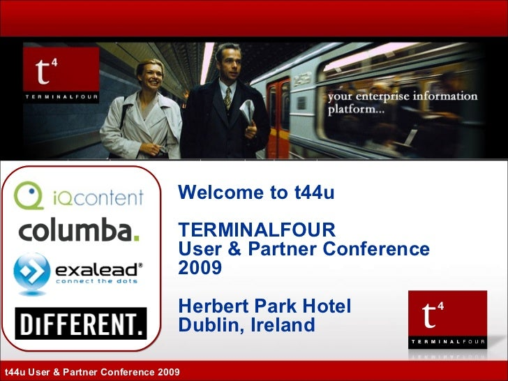 Welcome to t44u TERMINALFOUR User & Partner Conference 2009 Herbert Park Hotel Dublin, Ireland t44u User & Partner Confere...