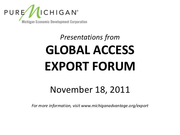 Presentations from      GLOBAL ACCESS      EXPORT FORUM         November 18, 2011For more information, visit www.michigana...