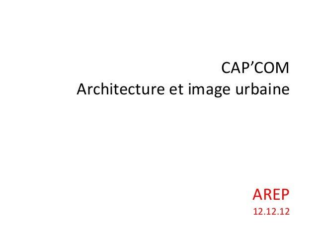 CAP'COMArchitecture et image urbaine                       AREP                       12.12.12