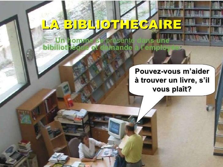 LA BIBLIOTHECAIRE Pouvez-vous m'aider à trouver un livre, s'il vous plaît? Un homme se  présente  dans une bibiliothèque e...