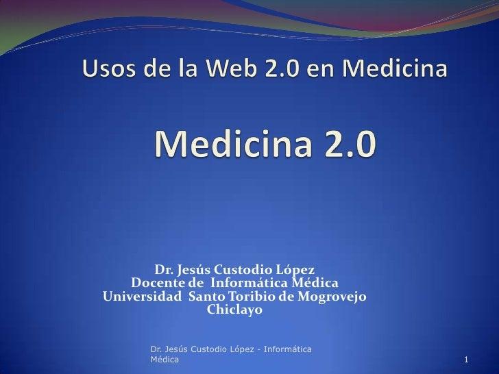 Dr. Jesús Custodio López    Docente de Informática MédicaUniversidad Santo Toribio de Mogrovejo               Chiclayo    ...