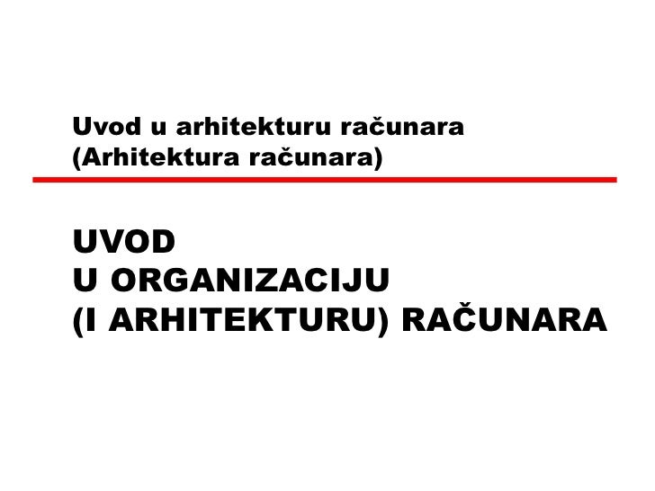 Uvod u arhitekturu računara   ( Arhitektura računara ) UVOD  U ORGANIZACIJU  (I ARHITEKTURU) RAČUNARA