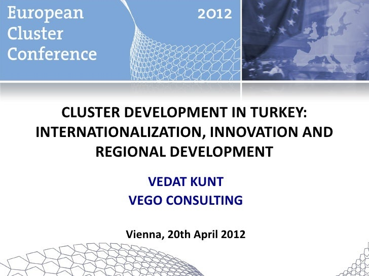 CLUSTER DEVELOPMENT IN TURKEY:INTERNATIONALIZATION, INNOVATION AND       REGIONAL DEVELOPMENT             VEDAT KUNT      ...