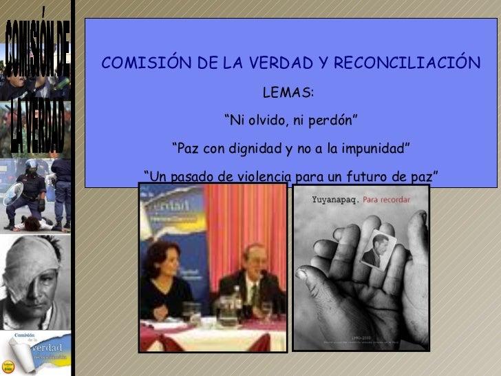 """COMISIÓN DE LA VERDAD Y RECONCILIACIÓN LEMAS:  """" Ni olvido, ni perdón"""" """" Paz con dignidad y no a la impunidad"""" """" Un pasado..."""