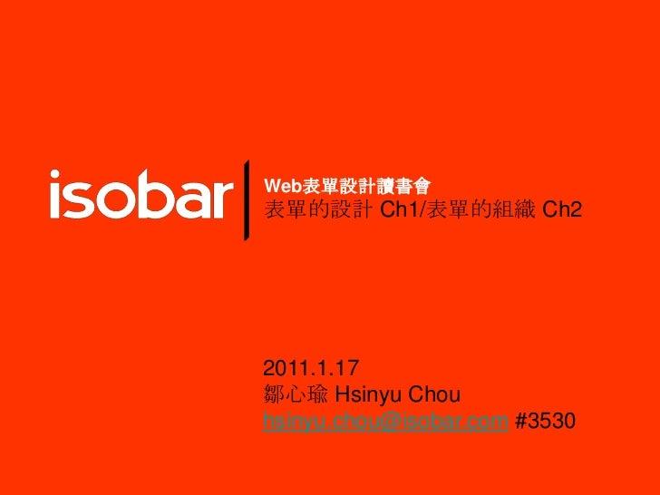 Web表單設計讀書會<br />表單的設計 Ch1/表單的組織 Ch2<br />2011.1.17<br />鄒心瑜Hsinyu Chou<br />hsinyu.chou@isobar.com#3530<br />