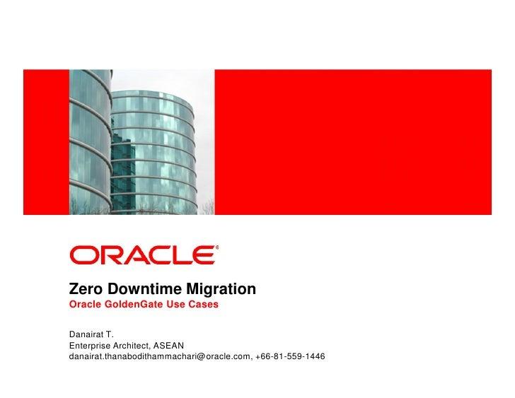 <Insert Picture Here>Zero Downtime MigrationOracle GoldenGate Use CasesDanairat T.Enterprise Architect, ASEANdanairat.than...