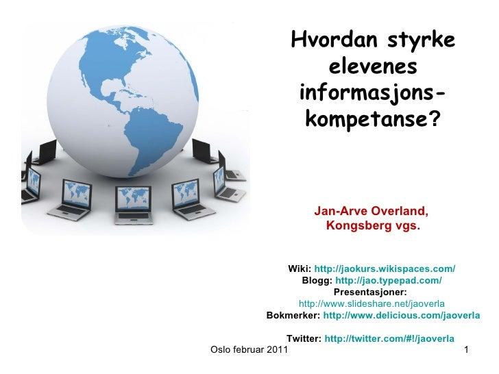 Oslo februar 2011 Hvordan styrke elevenes informasjons-kompetanse ? Jan-Arve Overland,  Kongsberg vgs. Wiki:  http://jaoku...